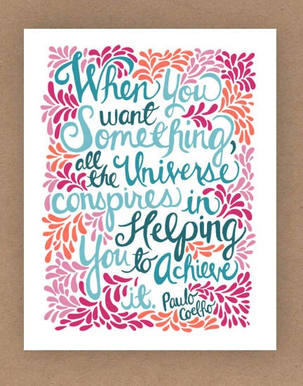 When you want something, all the universe conspires in helping you to achieve it.  ~ Paulo Coelho