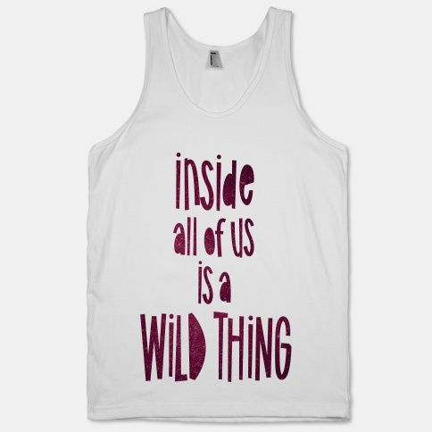 We are what we make ourselves #wildthing #inside #tank #wild #crazy #party