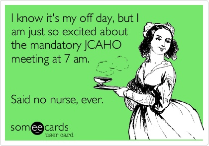 I know it's my off day, but I am just so excited about the mandatory JCAHO meeting at 7 am. Said no nurse, ever.