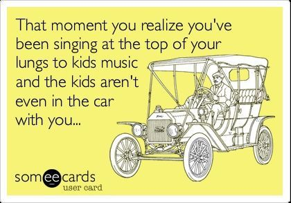 Funny Baby Ecard: That moment you realize you've been singing at the top of your lungs to kids music and the kids aren't even in the car