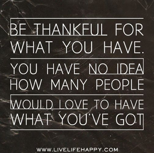Be thankful for what you have. You have no idea how many people would love to have what you've got. by deeplifequotes, via Flickr