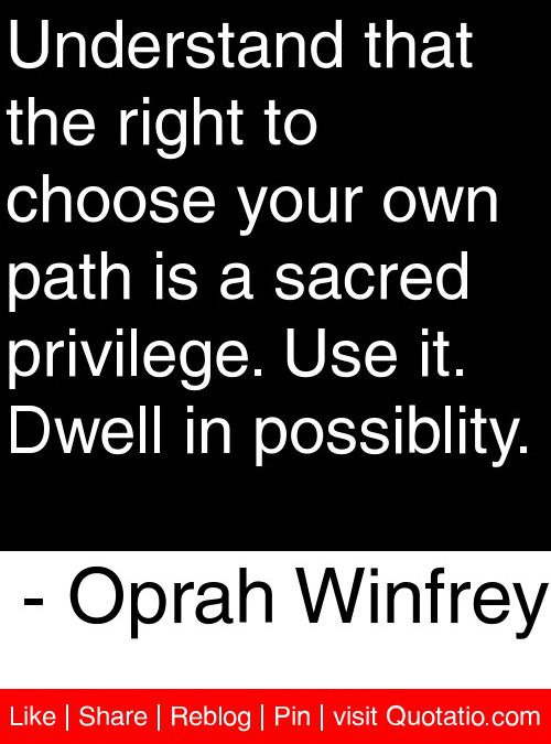 Understand that the right to choose your own path is a sacred privilege. Use it. Dwell in possiblity. - Oprah Winfrey #quotes #quotations