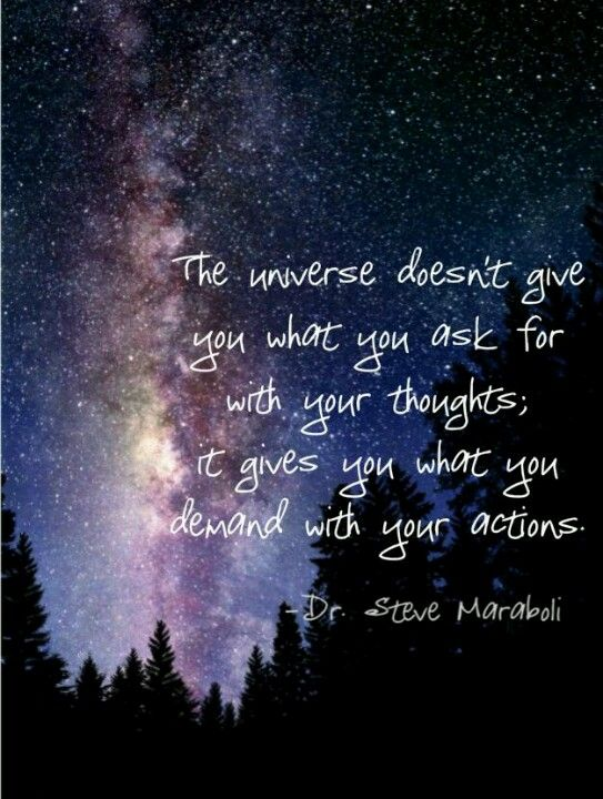 """""""The universe doesn't give you what you ask for with your thoughts; it gives you what you demand with your actions."""" ~Dr. Steve Maraboli"""