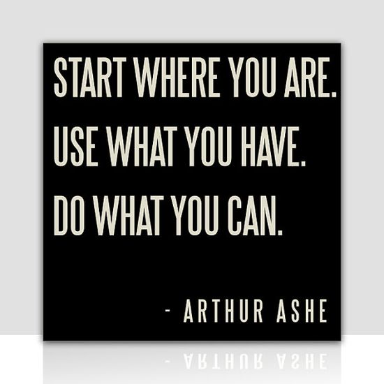 Start where you are. Use what you have. Do what you can. #quotes