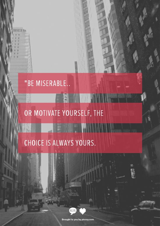 Quote/Unquote: Be miserable…Or motivate yourself, the choice is always yours.