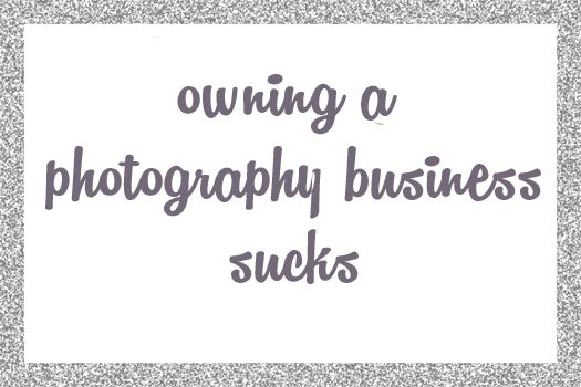 Owning a Photography Business Sucks