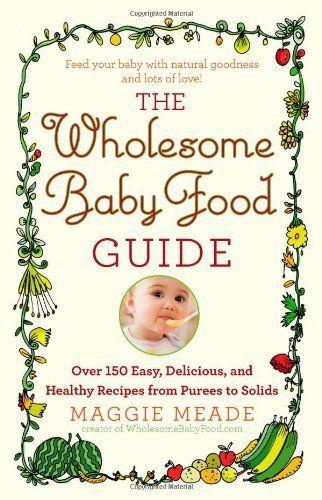 The Wholesome Baby Food Guide: Over 150 Easy, Delicious, and Healthy Recipes from Purees to Solids, www.amazon.com/...