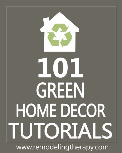 Links to 101 Green Home Decor Tutorials at RemodelingTherapy...