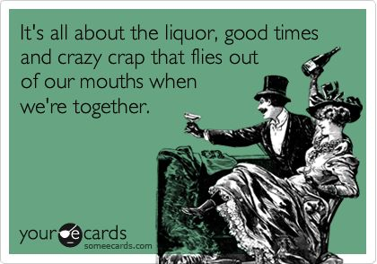 It's all about the liquor, good times and crazy crap that flies out of our mouths when we're together.