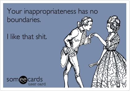 Your inappropriateness has no boundaries. I like that shit.