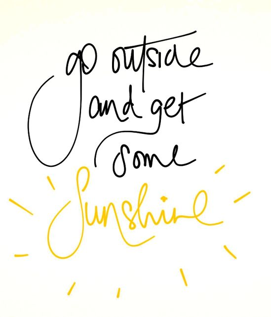 Go out and get some sunshine!