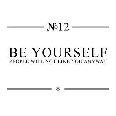 be yourself people will not like you anyway