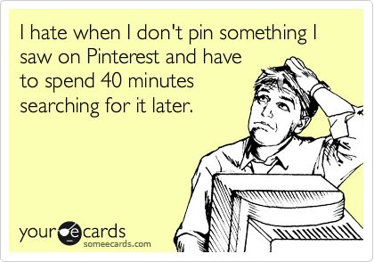 I hate when I don't pin something I saw on Pinterest and have to spend 40 minutes searching for it later.