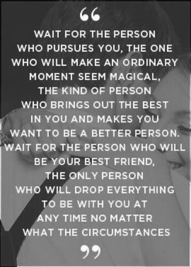 """Wait for the person who pursues you, the one who will make an ordinary moment seem magical. The kind of person who brings out the best in you and makes you want to be a better person. """