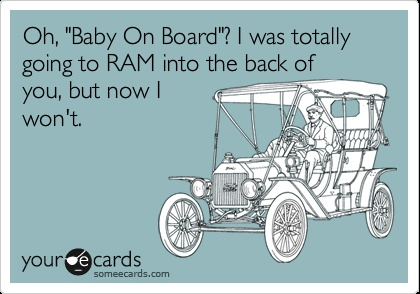 Funny Thinking of You Ecard: Oh, 'Baby On Board'? I was totally going to RAM into the back of you, but now I won't.