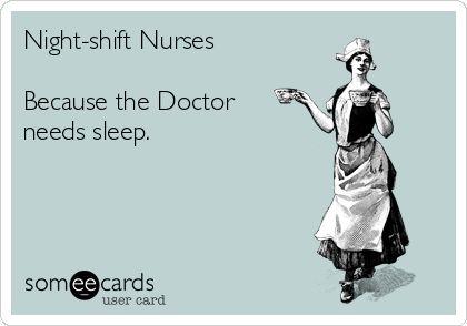 Night-shift Nurses Because the Doctor needs sleep.