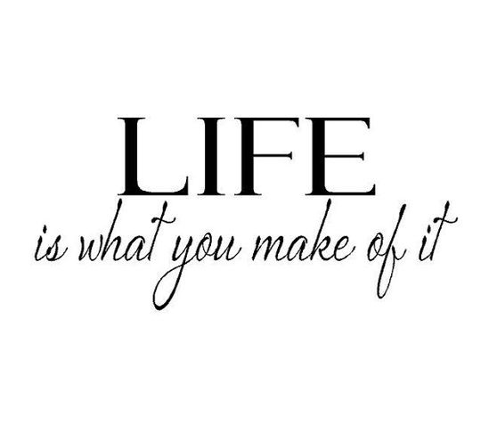 Life is what you make of it #quotes