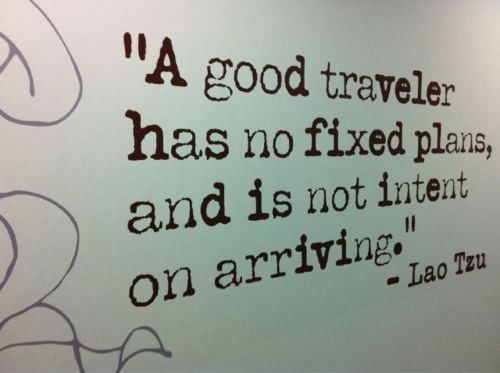"""""""A good traveler has no fixed plans, and is not intent on arriving."""""""