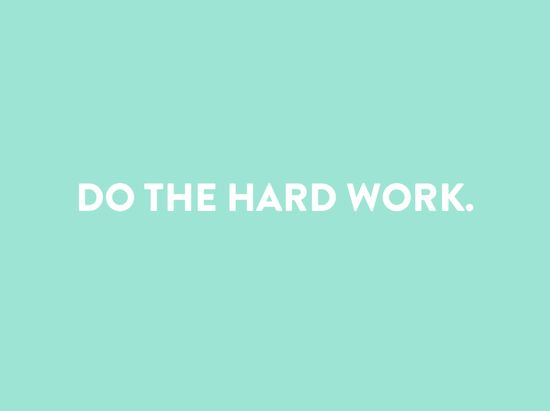 Do the hard work. Period.