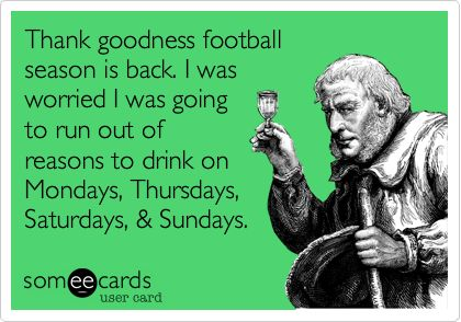 Funny Sports Ecard: Thank goodness football season is back. I was worried I was going to run out of reasons to drink on Mondays, Thursdays, Saturdays, & Sundays.