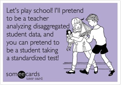 Funny Teacher Week Ecard: Let's play school! I'll pretend to be a teacher analyzing disaggregated student data, and you can pretend to be a student taking a standardized test!
