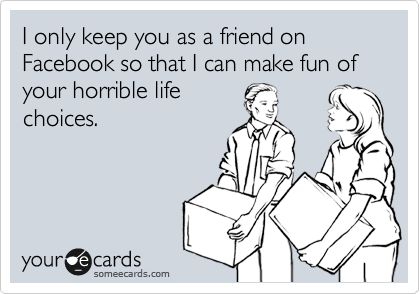 It's funny how many fb friends I keep for this reason