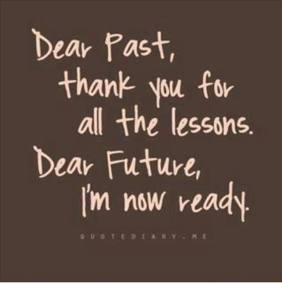 dear past, thank you for all the lessons.  dear future, i'm now ready. quote