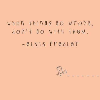 When things go wrong, don't go with them. Quote by Elvis Presley