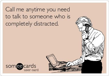 Call me anytime you need to talk to someone who is completely distracted. @Missi Erskine