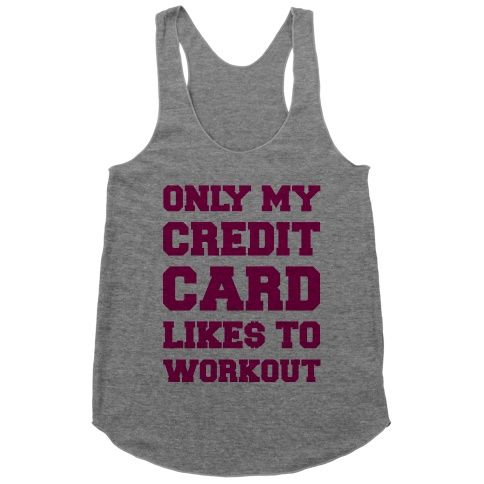 I don't work out, but I sure like to make my credit card work out. If shopping is your cardio throw on this cute shirt and head to the mall! Only My Credit Card Likes To Work Out