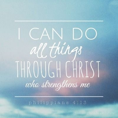 I can do all things through Christ who strengthens me - Philippians 4:13: