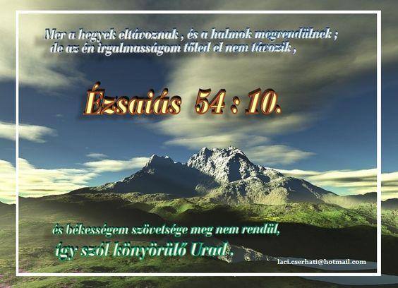 """""""Mert a hegyek eltávoznak, és a halmok megrendülnek; de az én irgalmasságom tőled el nem távozik, és békességem szövetsége meg nem rendül, így szól könyörülő Urad.""""  (Ézsaiás 54:10,)"""