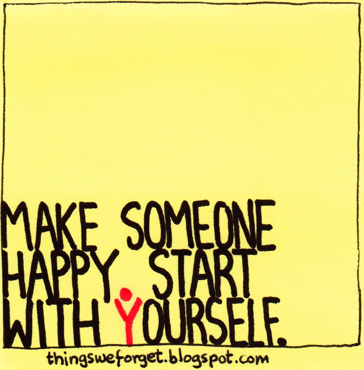 Make someone happy. Start with yourself.