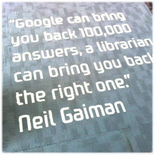 """Google can bring you back 100,000 answers, a librarian can bring you back the right one."" Neil Gaiman #librarylove"