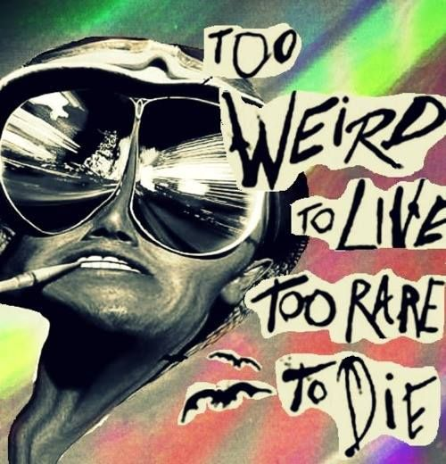 hunter s thompson too weird to Hunter s thompson there he goes one of god's own prototypes some kind of high powered mutant never even considered for mass production too weird to live, and too rare to die.