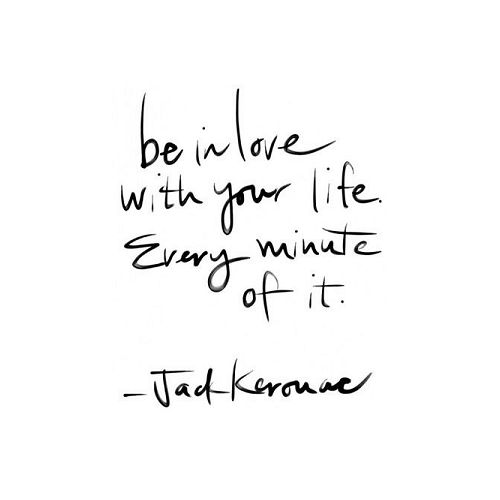 be in love with your life. every minute of it