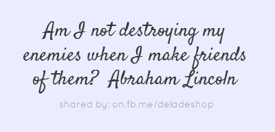 Am I not destroying my enemies when I make friends of them? Abraham Lincoln