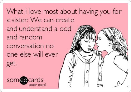 Funny Love Quotes Someecards : What i love most about having you for a sister: We can create and ...