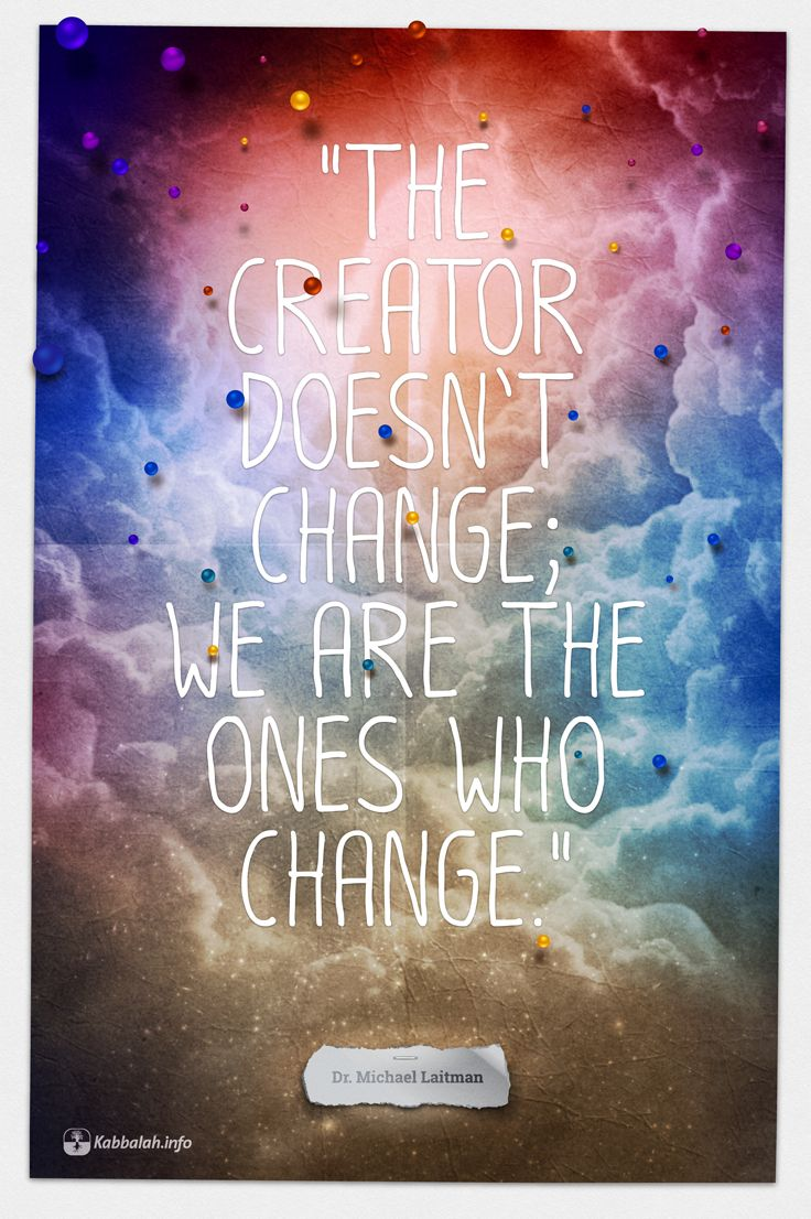 The Creator doesn't change; we are the ones who change. ~ Dr. Michael Laitman #Creator #Change #Spiritual #Quote #Kabbalah | FREE Kabbalah Course   http://edu.kabbalah.info/lp/free?utm_source=pinterestutm_medium=bannerutm_campaign=ec-general |
