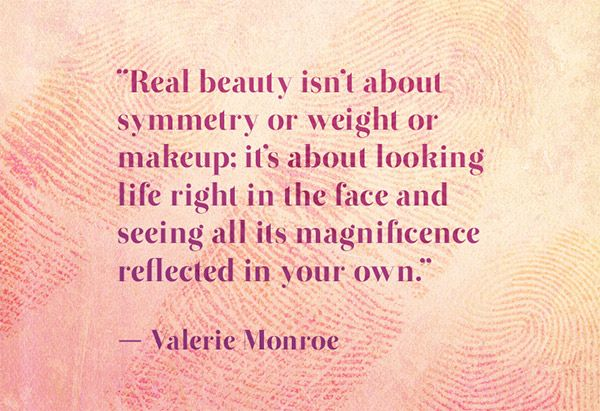 Real beauty is about looking life in the face and seeing all its magnificence reflected in your own.