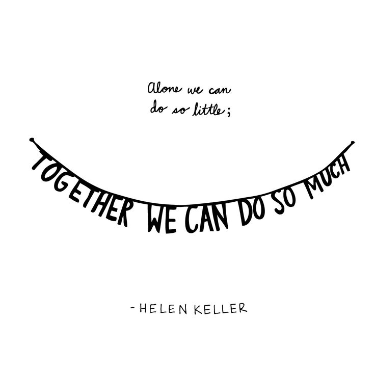 """Alone we can do so little; together we can do so much."""" ~ Helen ..."""