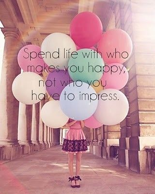 Spend life with who makes you happy, not who you have to impress.