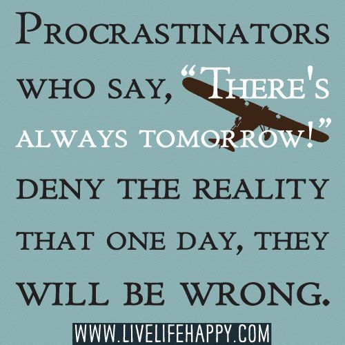 "Procrastinators who say, ""There's always tomorrow!"" deny the reality that one day, they will be wrong."