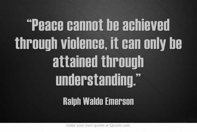 peace cannot be achieved through violence it can only be attained through understanding essay
