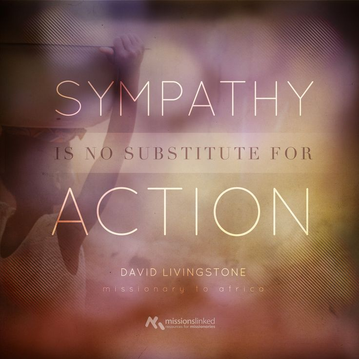 Sympathy is no substitute for action. David Livingstone, Missionary to Africa