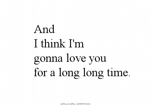 And I think Im gonna love you for a long long time- Linda Ronstadt