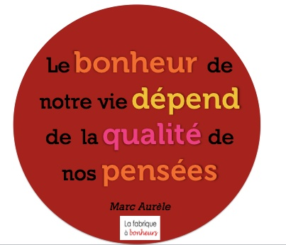 The happiness of our life depends on the quality of our thoughts-Marc Aurèle