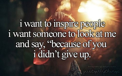 """I want to inspire people i want someone to look at me and say, """"because of you i didn't give up"""" - just girly things"""