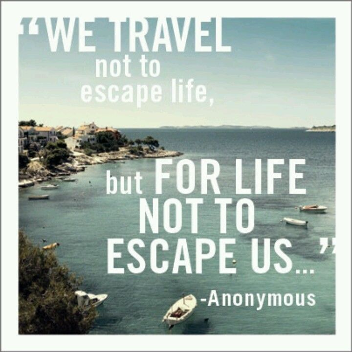 """We travel not to escape life, but for life not to escape us."" -Anonymous"