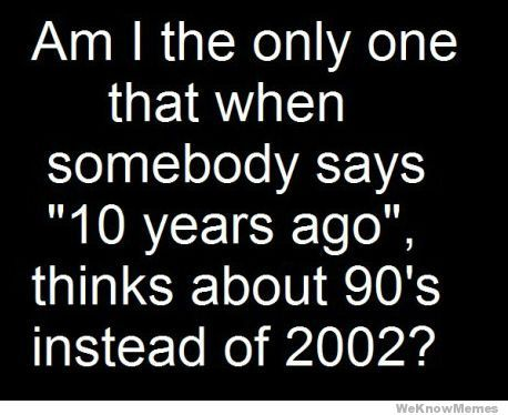 FACT! My middle, HS and college years were in the 90s so I forget that a whole decade is in between this. LOL